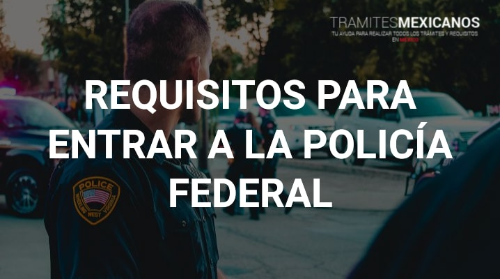 Requisitos para entrar a la policía federal